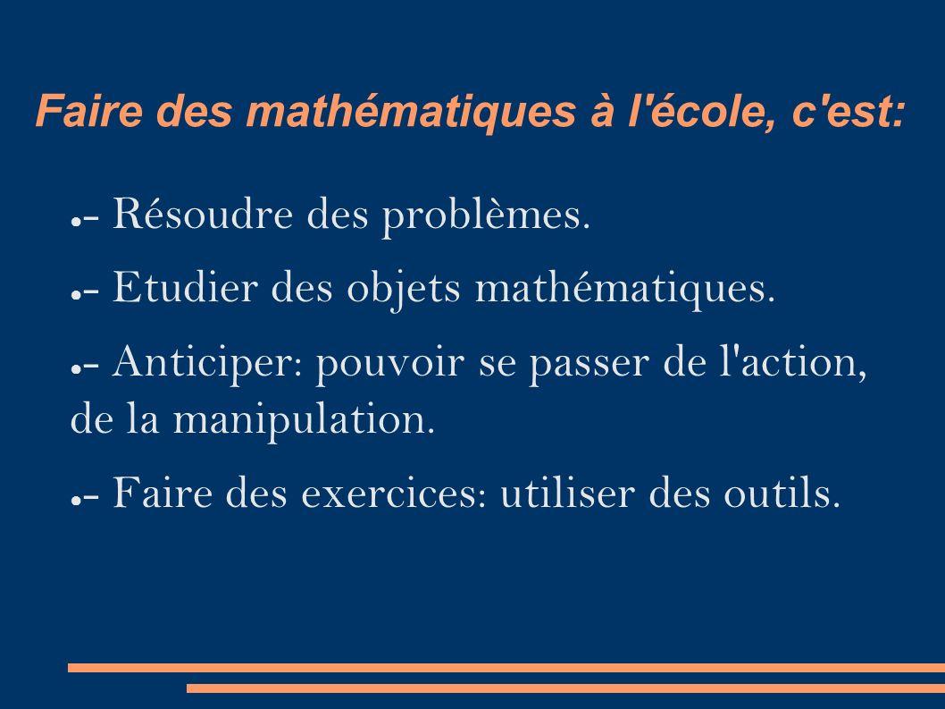 Faire des mathématiques à l école, c est: ● - Résoudre des problèmes.