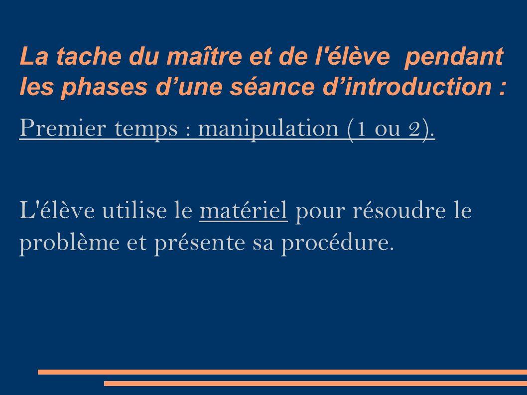 La tache du maître et de l élève pendant les phases d'une séance d'introduction : Premier temps : manipulation (1 ou 2).