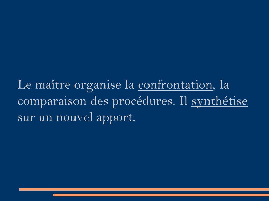 Le maître organise la confrontation, la comparaison des procédures.