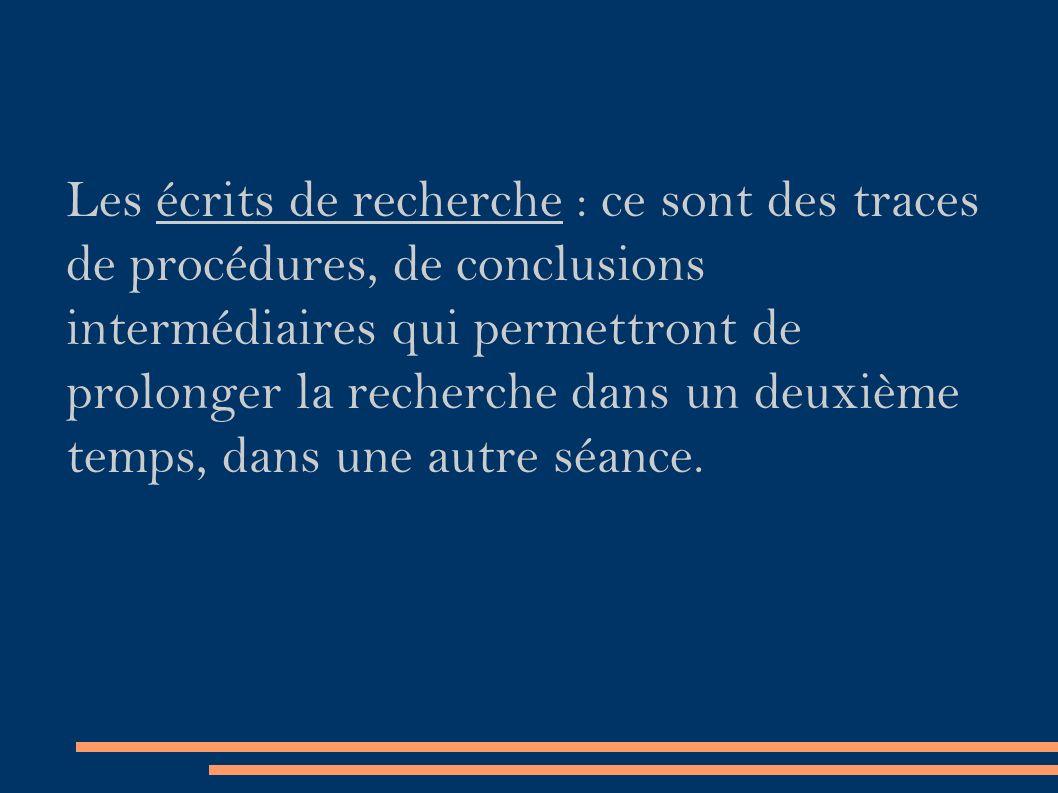 Les écrits de recherche : ce sont des traces de procédures, de conclusions intermédiaires qui permettront de prolonger la recherche dans un deuxième temps, dans une autre séance.