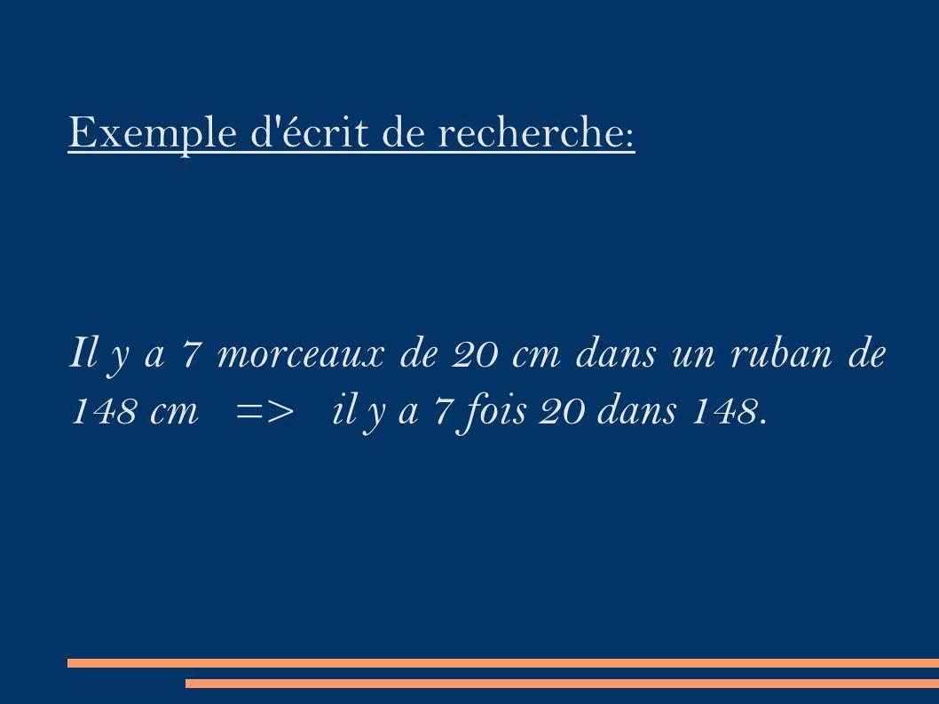 Exemple d écrit de recherche: Il y a 7 morceaux de 20 cm dans un ruban de 148 cm => il y a 7 fois 20 dans 148.