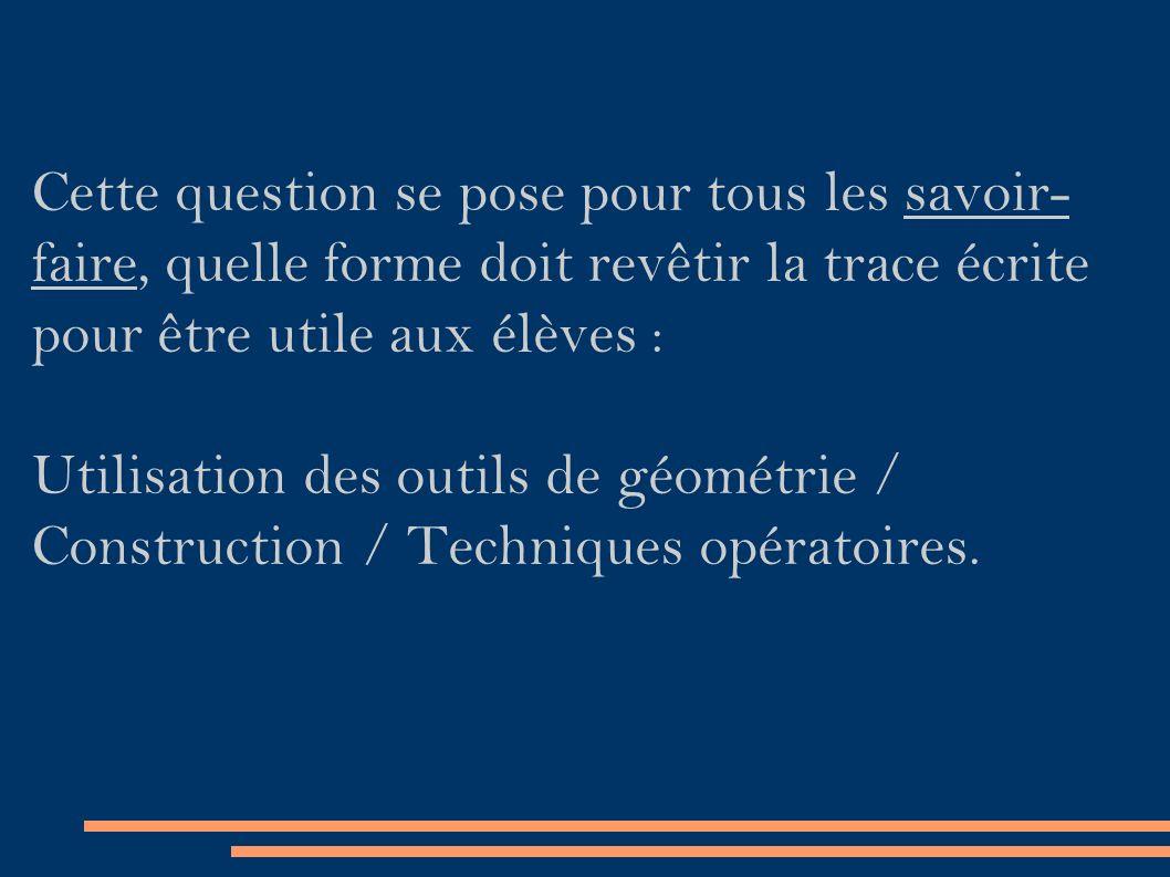 Cette question se pose pour tous les savoir- faire, quelle forme doit revêtir la trace écrite pour être utile aux élèves : Utilisation des outils de géométrie / Construction / Techniques opératoires.