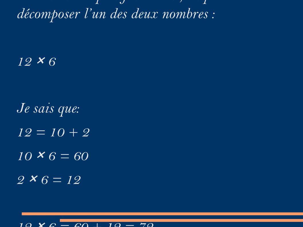 Pour calculer plus facilement, on peut décomposer l'un des deux nombres : 12 × 6 Je sais que: 12 = 10 + 2 10 × 6 = 60 2 × 6 = 12 12 × 6 = 60 + 12 = 72
