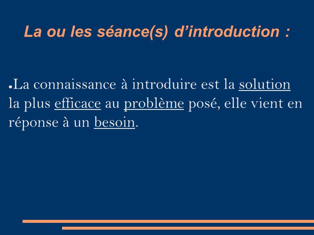 La ou les séance(s) d'introduction : ● La connaissance à introduire est la solution la plus efficace au problème posé, elle vient en réponse à un besoin.