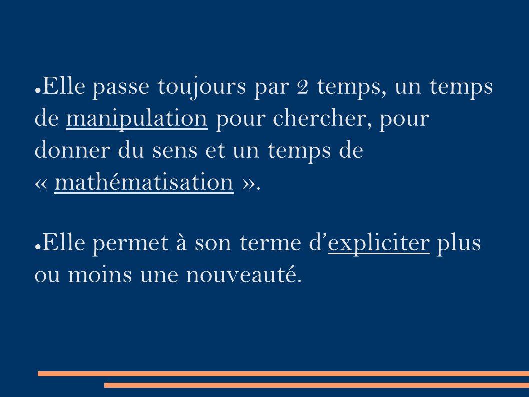 ● Elle passe toujours par 2 temps, un temps de manipulation pour chercher, pour donner du sens et un temps de « mathématisation ».