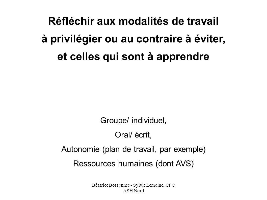 Béatrice Bossennec - Sylvie Lemoine, CPC ASH Nord Réfléchir aux modalités de travail à privilégier ou au contraire à éviter, et celles qui sont à apprendre Groupe/ individuel, Oral/ écrit, Autonomie (plan de travail, par exemple) Ressources humaines (dont AVS)