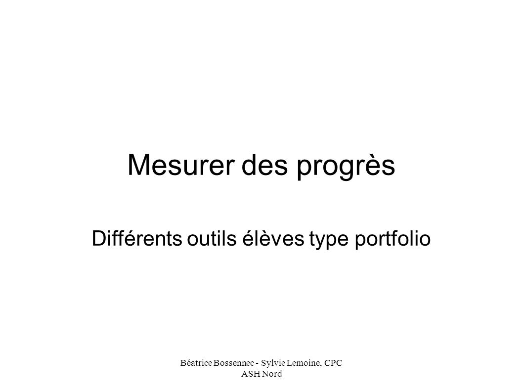 Béatrice Bossennec - Sylvie Lemoine, CPC ASH Nord Mesurer des progrès Différents outils élèves type portfolio