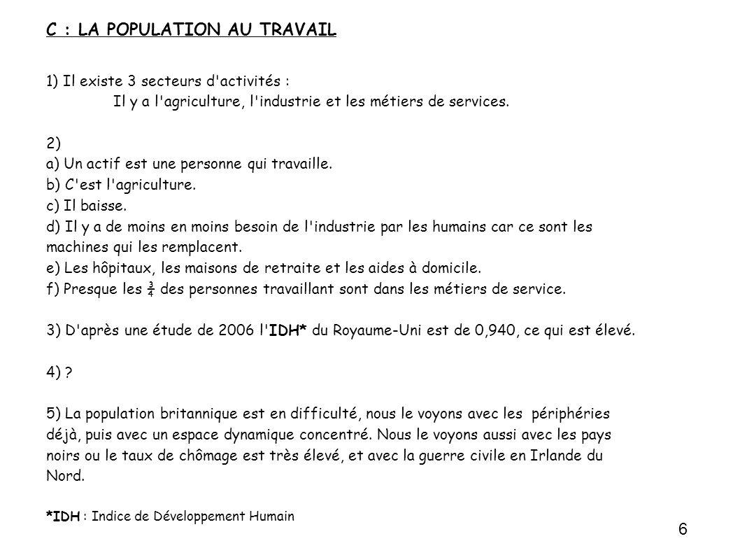 C : LA POPULATION AU TRAVAIL 1) Il existe 3 secteurs d activités : Il y a l agriculture, l industrie et les métiers de services.