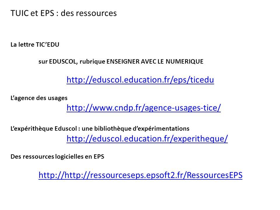 TUIC et EPS : des ressources La lettre TIC'EDU sur EDUSCOL, rubrique ENSEIGNER AVEC LE NUMERIQUE http://eduscol.education.fr/eps/ticedu L'agence des usages http://www.cndp.fr/agence-usages-tice/ L'expérithèque Eduscol : une bibliothèque d'expérimentations http://eduscol.education.fr/experitheque/ Des ressources logicielles en EPS http://http://ressourceseps.epsoft2.fr/RessourcesEPS