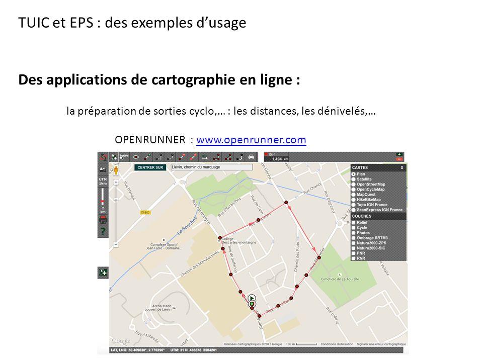 TUIC et EPS : des exemples d'usage Des applications de cartographie en ligne : la préparation de sorties cyclo,… : les distances, les dénivelés,… OPENRUNNER : www.openrunner.comwww.openrunner.com