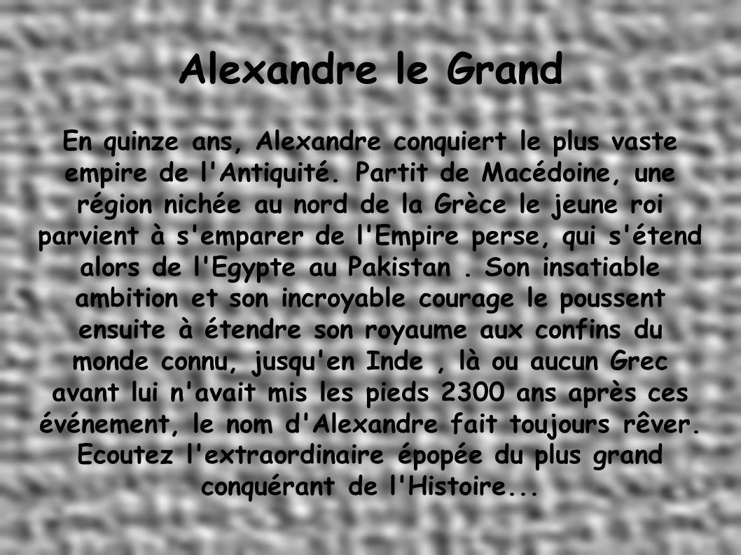 Alexandre le Grand En quinze ans, Alexandre conquiert le plus vaste empire de l Antiquité.