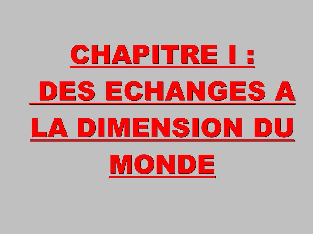 CHAPITRE I : DES ECHANGES A LA DIMENSION DU MONDE DES ECHANGES A LA DIMENSION DU MONDE