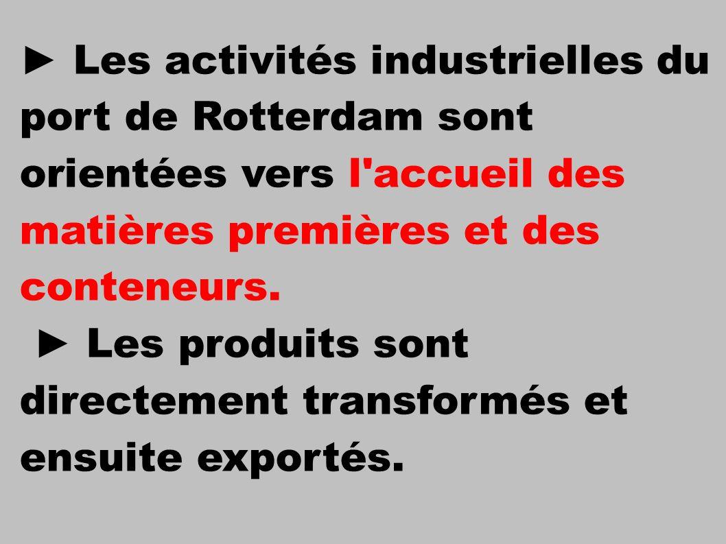 ► Les activités industrielles du port de Rotterdam sont orientées vers l accueil des matières premières et des conteneurs.