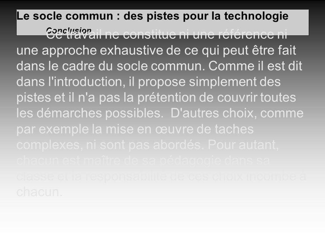 Le socle commun : des pistes pour la technologie Conclusion Ce travail ne constitue ni une référence ni une approche exhaustive de ce qui peut être fait dans le cadre du socle commun.