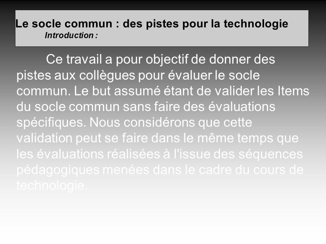 Le socle commun : des pistes pour la technologie Introduction : Ce travail a pour objectif de donner des pistes aux collègues pour évaluer le socle commun.