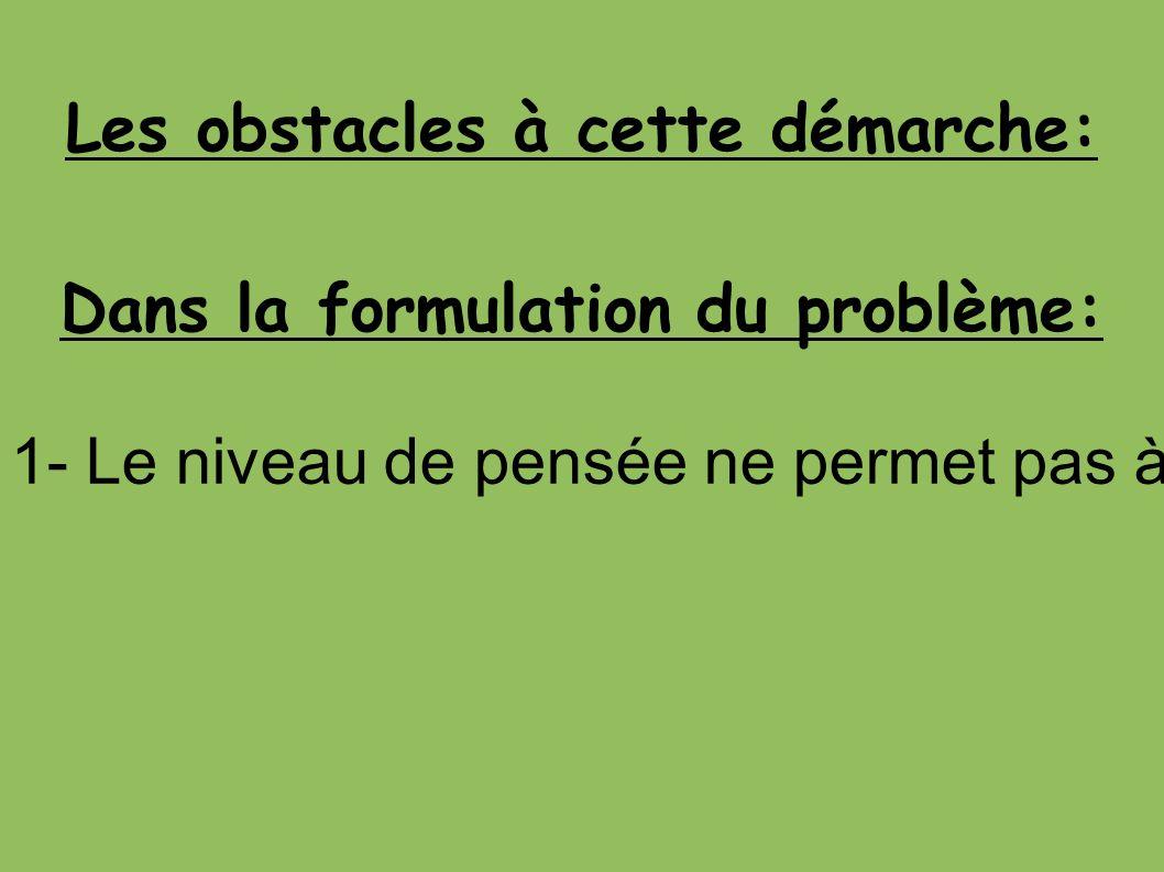 Les obstacles à cette démarche: Dans la formulation du problème: 1- Le niveau de pensée ne permet pas à l enfant d accéder d emblée à la notion de problème.