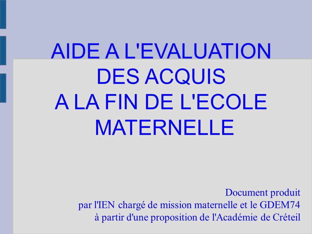 AIDE A L EVALUATION DES ACQUIS A LA FIN DE L ECOLE MATERNELLE Document produit par l IEN chargé de mission maternelle et le GDEM74 à partir d une proposition de l Académie de Créteil