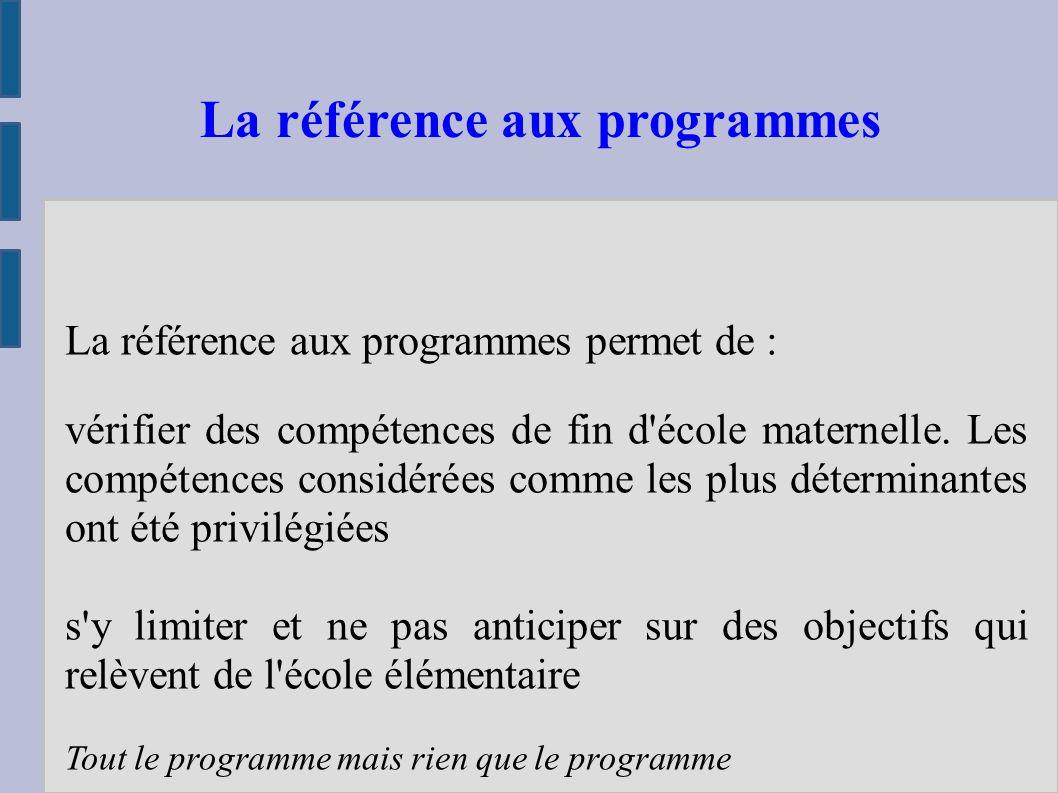 La référence aux programmes permet de : vérifier des compétences de fin d école maternelle.