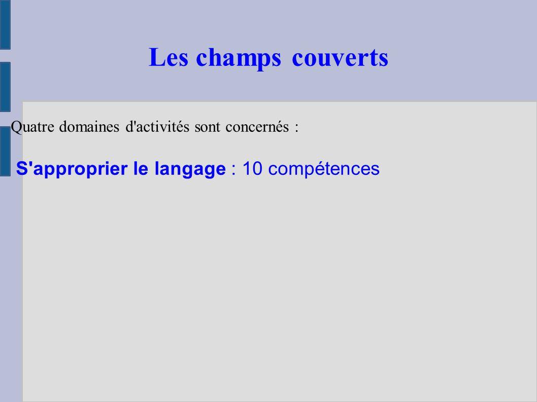 Quatre domaines d activités sont concernés : S approprier le langage : 10 compétences Les champs couverts