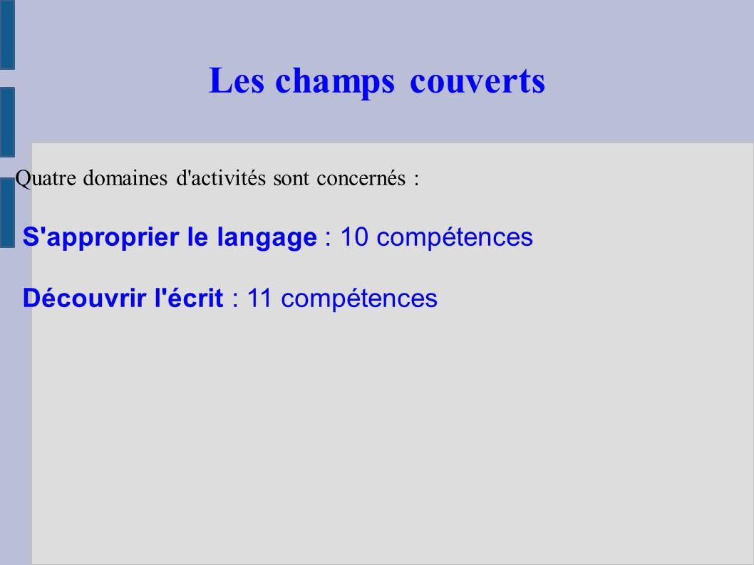 Quatre domaines d activités sont concernés : S approprier le langage : 10 compétences Découvrir l écrit : 11 compétences Les champs couverts
