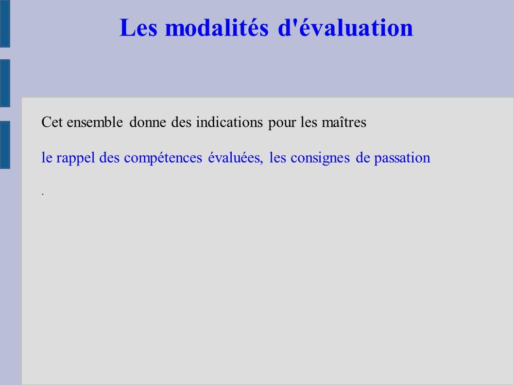 Les modalités d évaluation Cet ensemble donne des indications pour les maîtres le rappel des compétences évaluées, les consignes de passation.