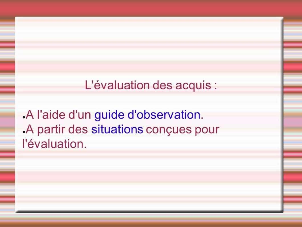 L évaluation des acquis : ● A l aide d un guide d observation.