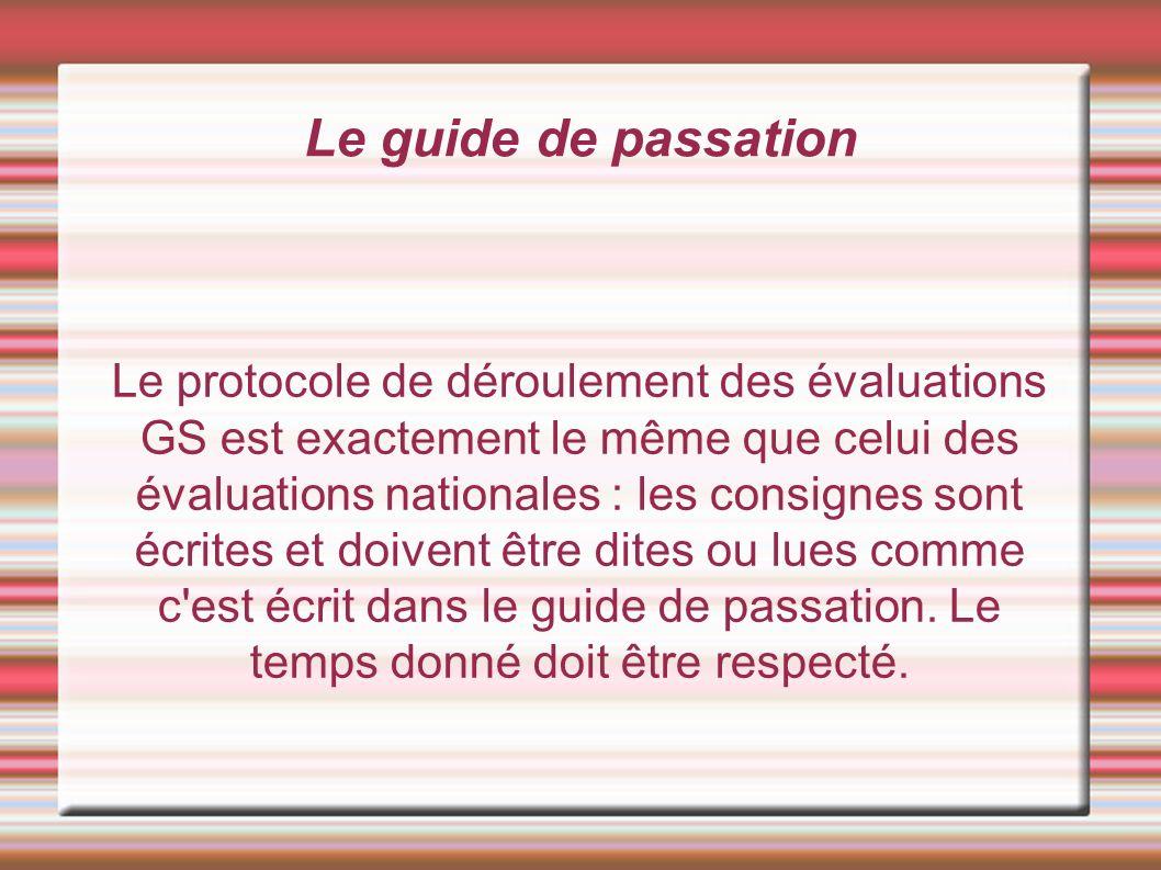 Le guide de passation Le protocole de déroulement des évaluations GS est exactement le même que celui des évaluations nationales : les consignes sont écrites et doivent être dites ou lues comme c est écrit dans le guide de passation.