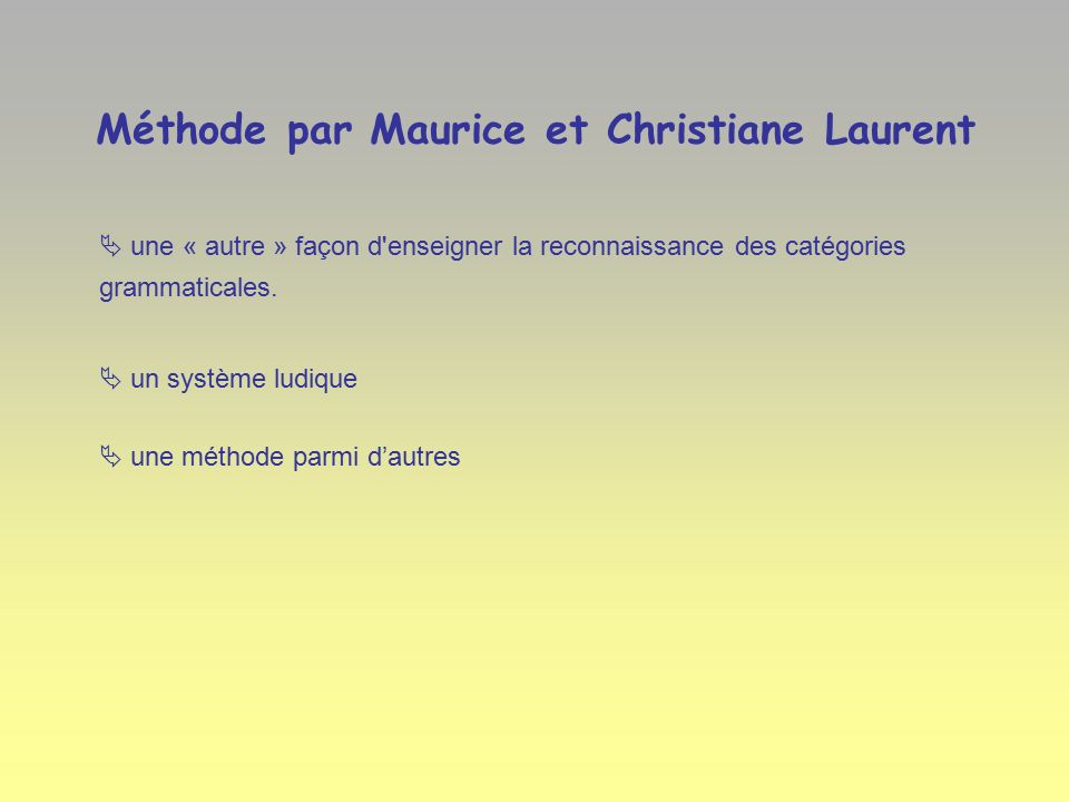 Méthode par Maurice et Christiane Laurent  une « autre » façon d enseigner la reconnaissance des catégories grammaticales.