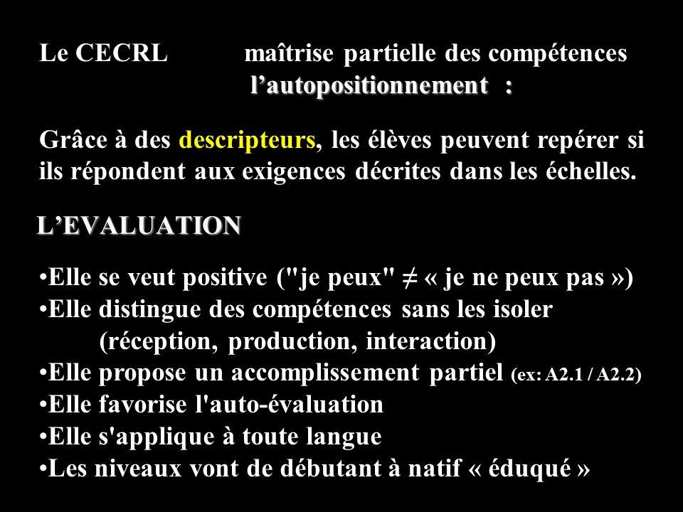 Elle se veut positive ( je peux ≠ « je ne peux pas ») Elle distingue des compétences sans les isoler (réception, production, interaction) Elle propose un accomplissement partiel (ex: A2.1 / A2.2) Elle favorise l auto-évaluation Elle s applique à toute langue Les niveaux vont de débutant à natif « éduqué » Le CECRL maîtrise partielle des compétences l'autopositionnement : Grâce à des descripteurs, les élèves peuvent repérer si ils répondent aux exigences décrites dans les échelles.