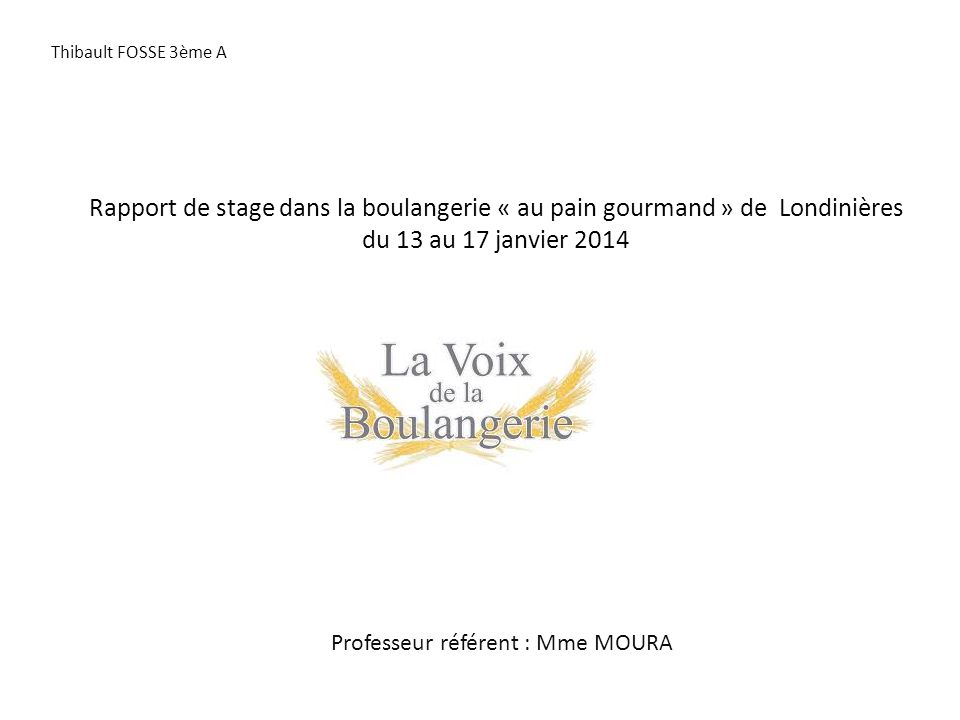 Rapport de stage dans la boulangerie « au pain gourmand » de Londinières du 13 au 17 janvier 2014 Professeur référent : Mme MOURA Thibault FOSSE 3ème A