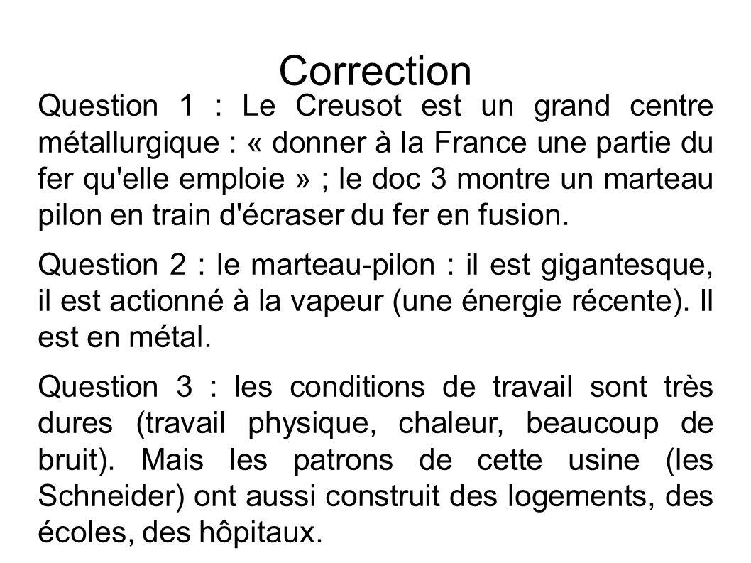 Correction Question 1 : Le Creusot est un grand centre métallurgique : « donner à la France une partie du fer qu elle emploie » ; le doc 3 montre un marteau pilon en train d écraser du fer en fusion.