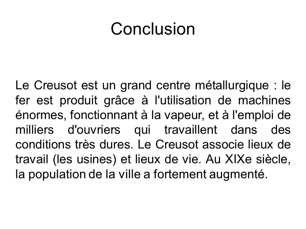Conclusion Le Creusot est un grand centre métallurgique : le fer est produit grâce à l utilisation de machines énormes, fonctionnant à la vapeur, et à l emploi de milliers d ouvriers qui travaillent dans des conditions très dures.