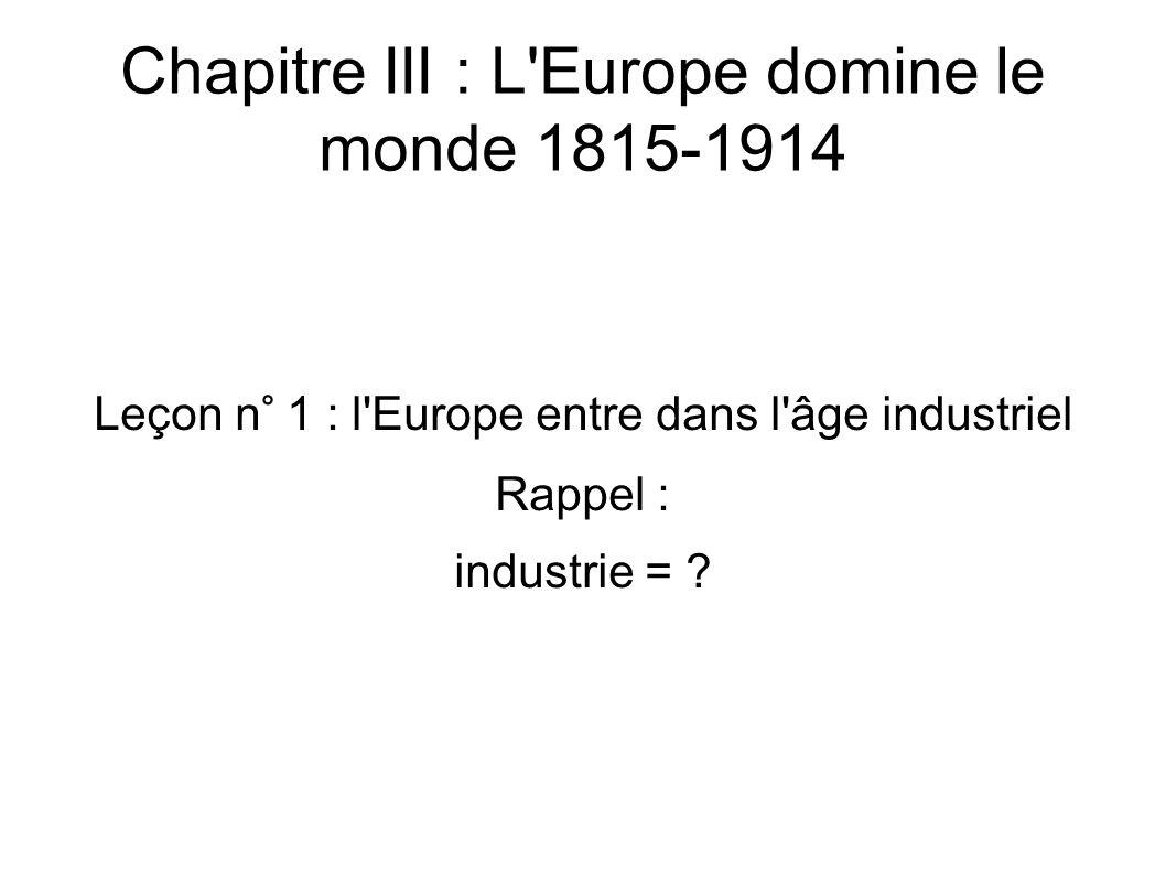 Chapitre III : L Europe domine le monde 1815-1914 Leçon n° 1 : l Europe entre dans l âge industriel Rappel : industrie =