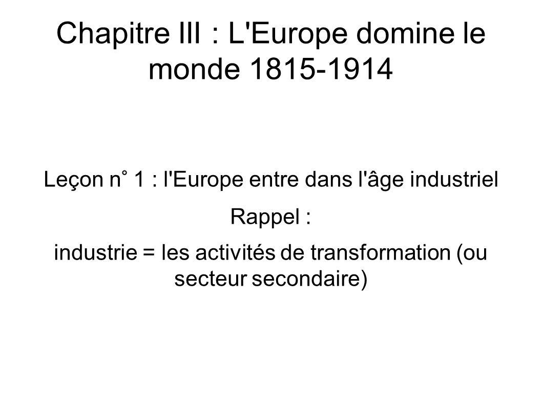 Chapitre III : L Europe domine le monde 1815-1914 Leçon n° 1 : l Europe entre dans l âge industriel Rappel : industrie = les activités de transformation (ou secteur secondaire)