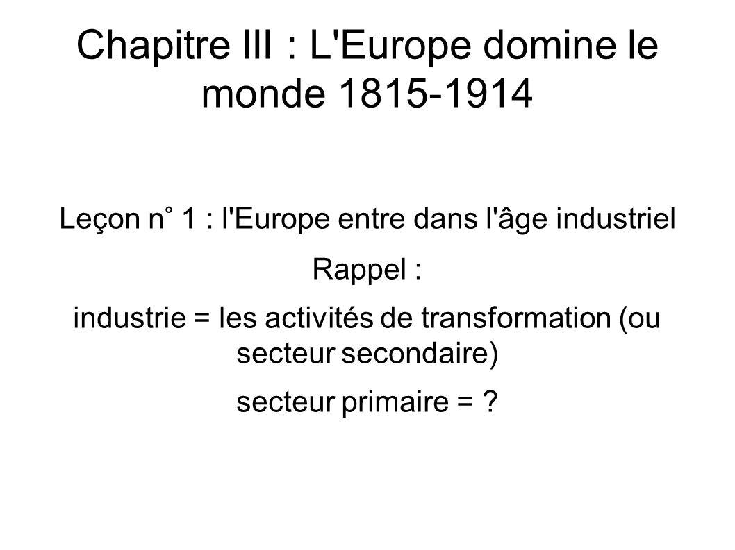 Chapitre III : L Europe domine le monde 1815-1914 Leçon n° 1 : l Europe entre dans l âge industriel Rappel : industrie = les activités de transformation (ou secteur secondaire) secteur primaire =
