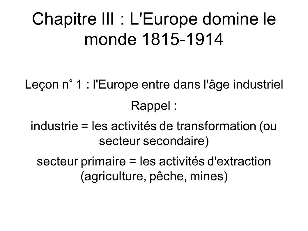 Chapitre III : L Europe domine le monde 1815-1914 Leçon n° 1 : l Europe entre dans l âge industriel Rappel : industrie = les activités de transformation (ou secteur secondaire) secteur primaire = les activités d extraction (agriculture, pêche, mines)