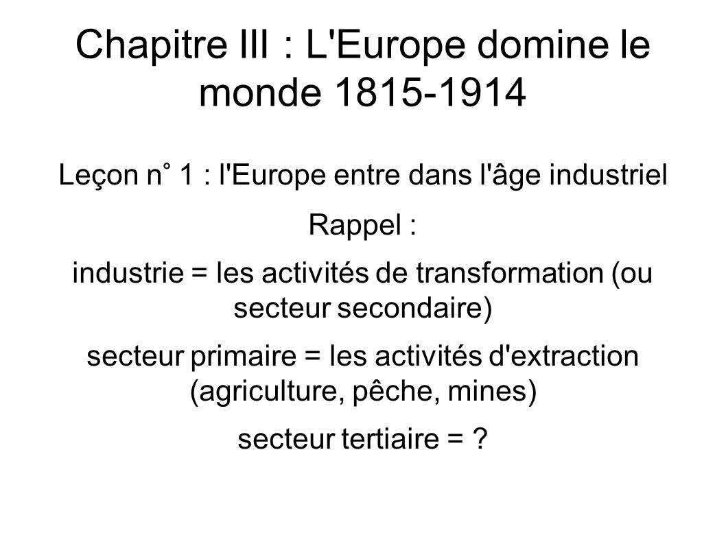 Chapitre III : L Europe domine le monde 1815-1914 Leçon n° 1 : l Europe entre dans l âge industriel Rappel : industrie = les activités de transformation (ou secteur secondaire) secteur primaire = les activités d extraction (agriculture, pêche, mines) secteur tertiaire =