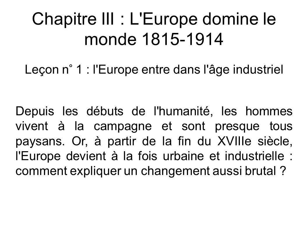 Chapitre III : L Europe domine le monde 1815-1914 Leçon n° 1 : l Europe entre dans l âge industriel Depuis les débuts de l humanité, les hommes vivent à la campagne et sont presque tous paysans.