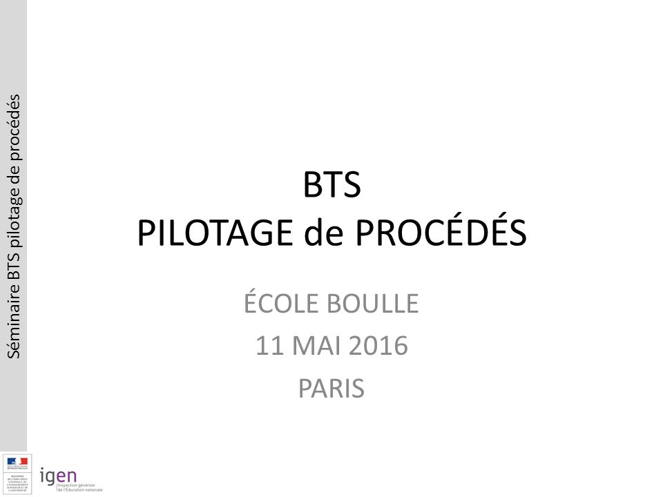 Séminaire BTS pilotage de procédés BTS PILOTAGE de PROCÉDÉS ÉCOLE BOULLE 11 MAI 2016 PARIS