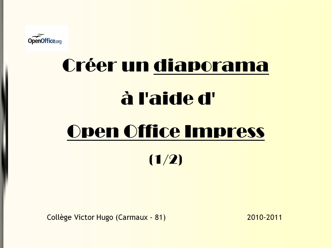 Créer un diaporama à l aide d Open Office Impress (1/2) Collège Victor Hugo (Carmaux - 81) 2010-2011