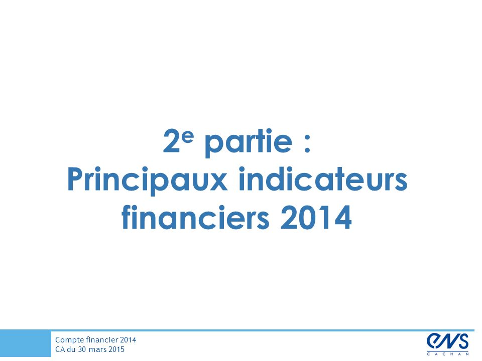Compte financier 2014 CA du 30 mars e partie : Principaux indicateurs financiers 2014