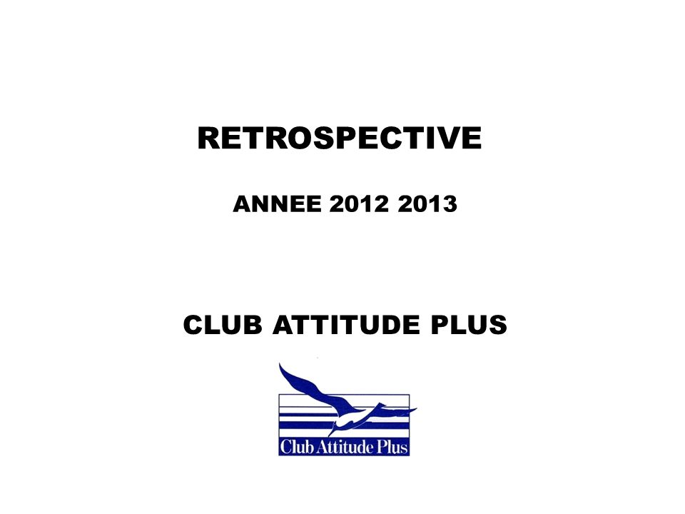 RETROSPECTIVE ANNEE 2012 2013 CLUB ATTITUDE PLUS