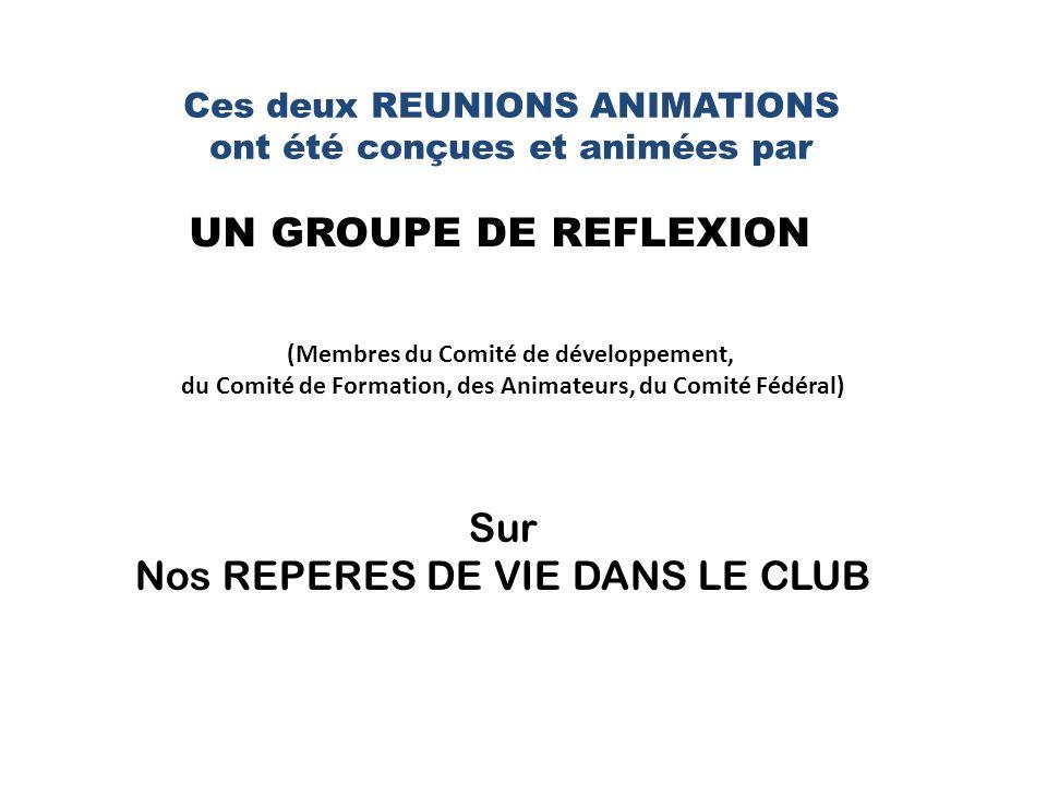Ces deux REUNIONS ANIMATIONS ont été conçues et animées par UN GROUPE DE REFLEXION (Membres du Comité de développement, du Comité de Formation, des Animateurs, du Comité Fédéral) Sur Nos REPERES DE VIE DANS LE CLUB