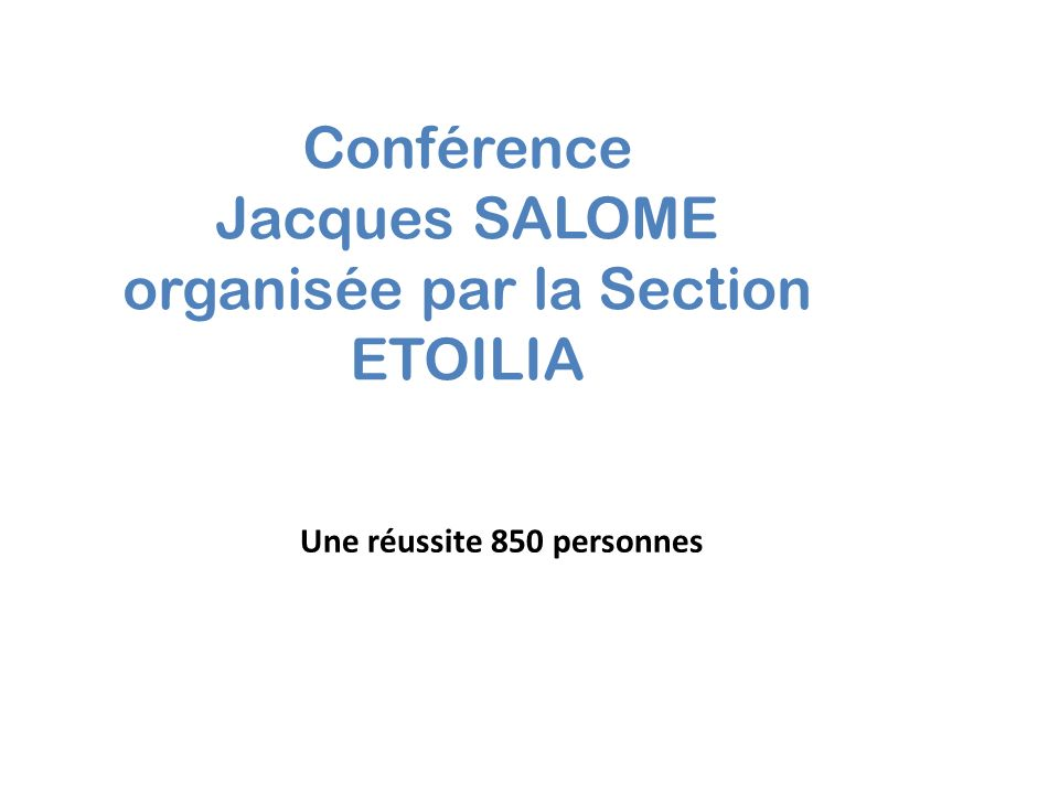 Conférence Jacques SALOME organisée par la Section ETOILIA Une réussite 850 personnes