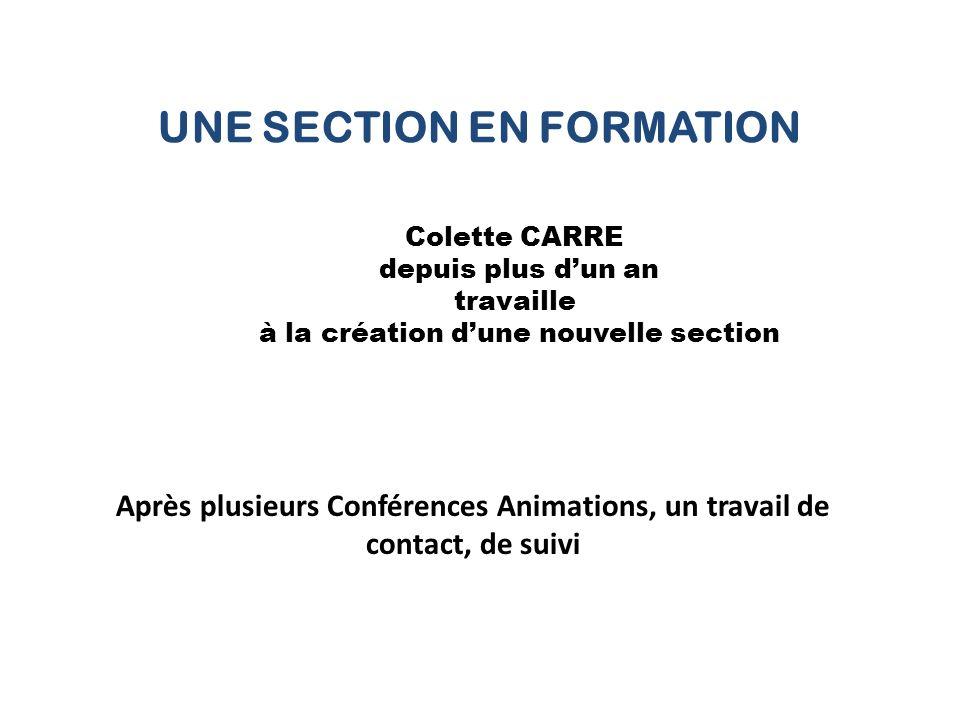 UNE SECTION EN FORMATION Colette CARRE depuis plus d'un an travaille à la création d'une nouvelle section Après plusieurs Conférences Animations, un travail de contact, de suivi