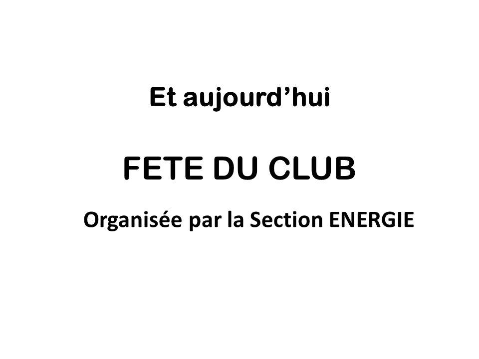 Et aujourd'hui FETE DU CLUB Organisée par la Section ENERGIE