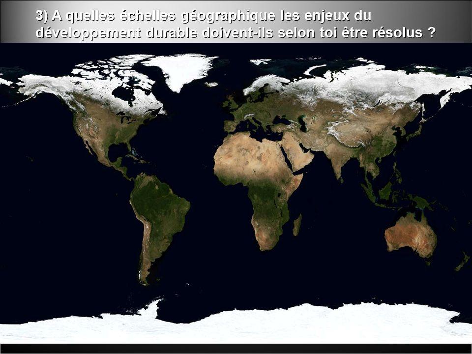 3) A quelles échelles géographique les enjeux du développement durable doivent-ils selon toi être résolus