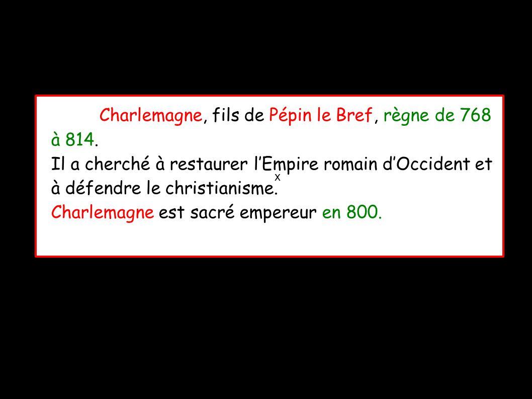 x Charlemagne, fils de Pépin le Bref, règne de 768 à 814.