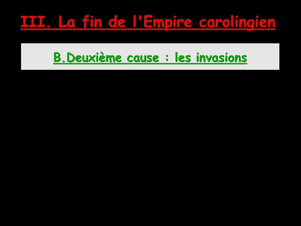 B.Deuxième cause : les invasions III. La fin de l Empire carolingien