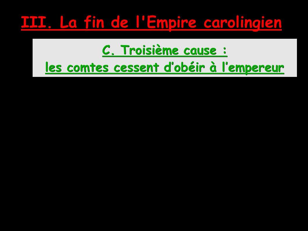 C. Troisième cause : les comtes cessent d'obéir à l'empereur III. La fin de l Empire carolingien